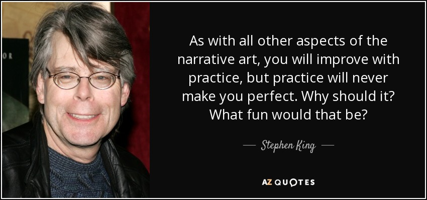 As with all other aspects of the narrative art, you will improve with practice, but practice will never make you perfect. Why should it? What fun would that be? - Stephen King