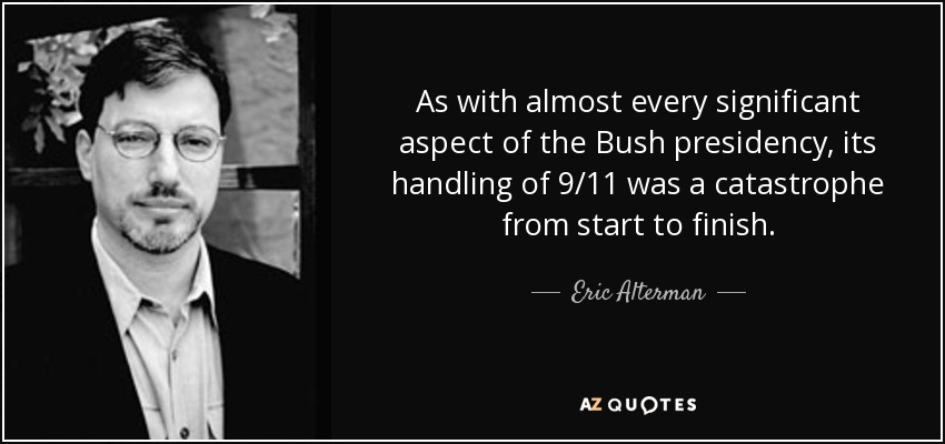As with almost every significant aspect of the Bush presidency, its handling of 9/11 was a catastrophe from start to finish. - Eric Alterman