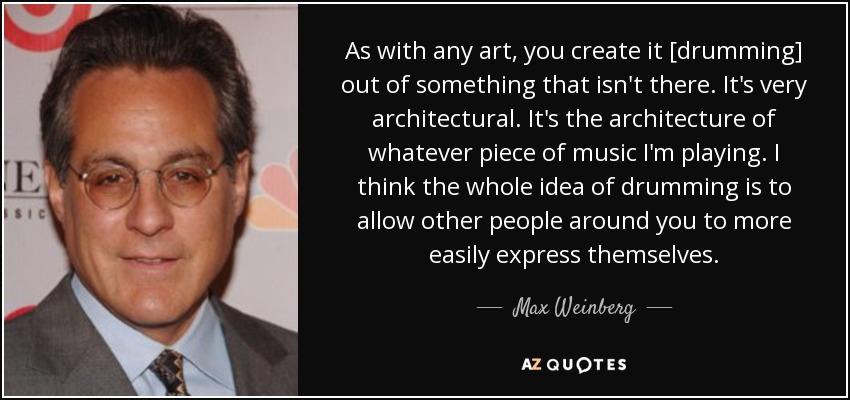 As with any art, you create it [drumming] out of something that isn't there. It's very architectural. It's the architecture of whatever piece of music I'm playing. I think the whole idea of drumming is to allow other people around you to more easily express themselves. - Max Weinberg