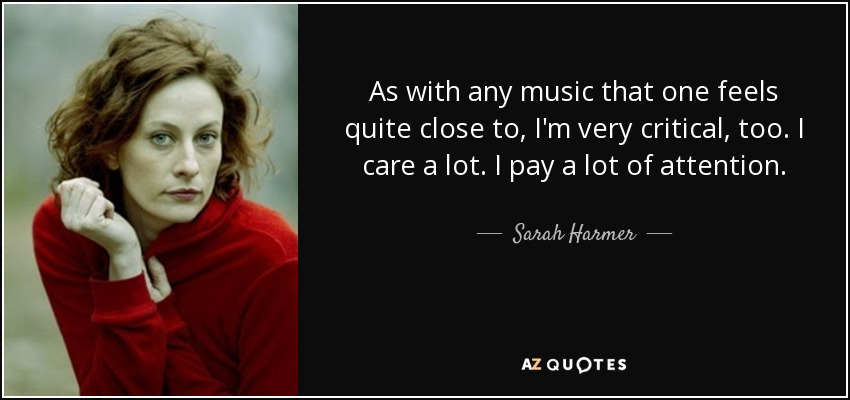 As with any music that one feels quite close to, I'm very critical, too. I care a lot. I pay a lot of attention. - Sarah Harmer