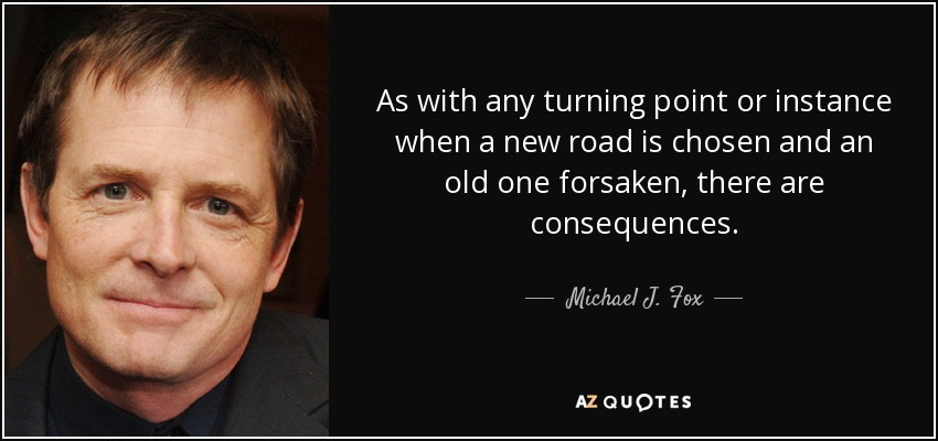 As with any turning point or instance when a new road is chosen and an old one forsaken, there are consequences. - Michael J. Fox