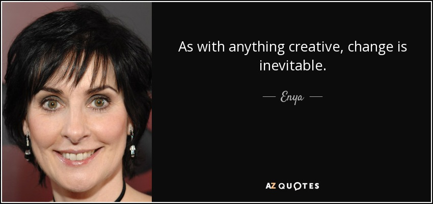 As with anything creative, change is inevitable. - Enya