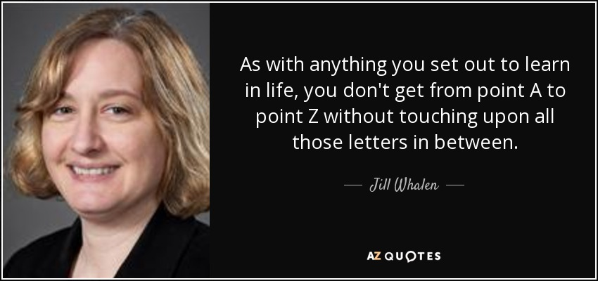 As with anything you set out to learn in life, you don't get from point A to point Z without touching upon all those letters in between. - Jill Whalen