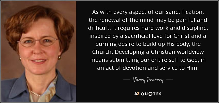 As with every aspect of our sanctification, the renewal of the mind may be painful and difficult. It requires hard work and discipline, inspired by a sacrificial love for Christ and a burning desire to build up His body, the Church. Developing a Christian worldview means submitting our entire self to God, in an act of devotion and service to Him. - Nancy Pearcey