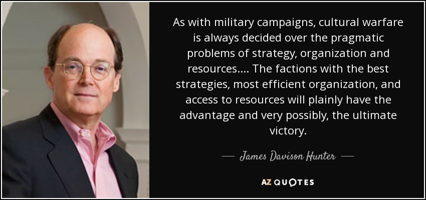 As with military campaigns, cultural warfare is always decided over the pragmatic problems of strategy, organization and resources. . . . The factions with the best strategies, most efficient organization, and access to resources will plainly have the advantage and very possibly, the ultimate victory. - James Davison Hunter