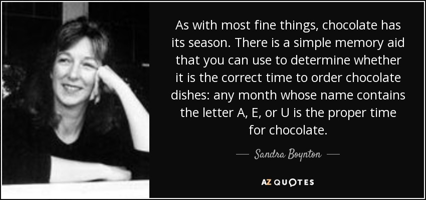 As with most fine things, chocolate has its season. There is a simple memory aid that you can use to determine whether it is the correct time to order chocolate dishes: any month whose name contains the letter A, E, or U is the proper time for chocolate. - Sandra Boynton