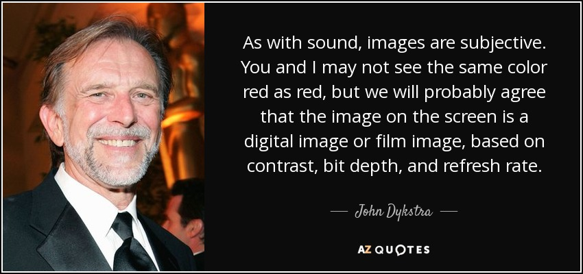 As with sound, images are subjective. You and I may not see the same color red as red, but we will probably agree that the image on the screen is a digital image or film image, based on contrast, bit depth, and refresh rate. - John Dykstra