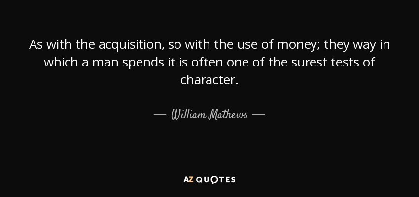 As with the acquisition, so with the use of money; they way in which a man spends it is often one of the surest tests of character. - William Mathews