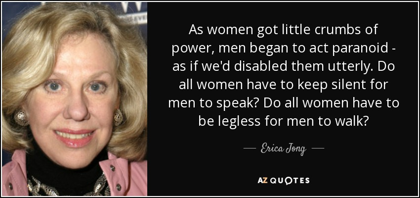 As women got little crumbs of power, men began to act paranoid - as if we'd disabled them utterly. Do all women have to keep silent for men to speak? Do all women have to be legless for men to walk? - Erica Jong