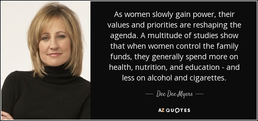 As women slowly gain power, their values and priorities are reshaping the agenda. A multitude of studies show that when women control the family funds, they generally spend more on health, nutrition, and education - and less on alcohol and cigarettes. - Dee Dee Myers