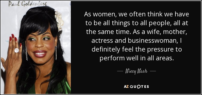 As women, we often think we have to be all things to all people, all at the same time. As a wife, mother, actress and businesswoman, I definitely feel the pressure to perform well in all areas. - Niecy Nash