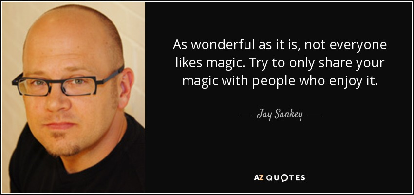 As wonderful as it is, not everyone likes magic. Try to only share your magic with people who enjoy it. - Jay Sankey