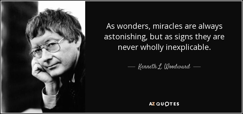As wonders, miracles are always astonishing, but as signs they are never wholly inexplicable. - Kenneth L. Woodward