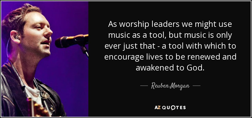As worship leaders we might use music as a tool, but music is only ever just that - a tool with which to encourage lives to be renewed and awakened to God. - Reuben Morgan