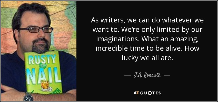 As writers, we can do whatever we want to. We're only limited by our imaginations. What an amazing, incredible time to be alive. How lucky we all are. - J.A. Konrath