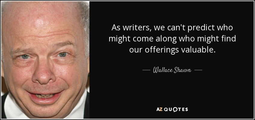 As writers, we can't predict who might come along who might find our offerings valuable. - Wallace Shawn