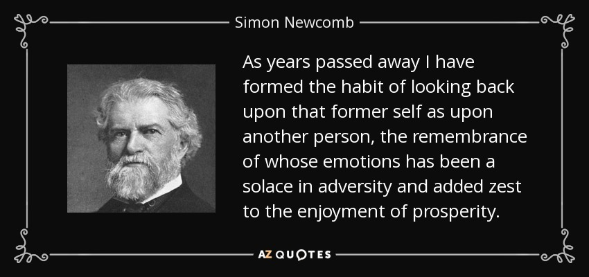 As years passed away I have formed the habit of looking back upon that former self as upon another person, the remembrance of whose emotions has been a solace in adversity and added zest to the enjoyment of prosperity. - Simon Newcomb