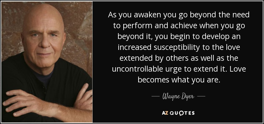 As you awaken you go beyond the need to perform and achieve when you go beyond it, you begin to develop an increased susceptibility to the love extended by others as well as the uncontrollable urge to extend it. Love becomes what you are. - Wayne Dyer