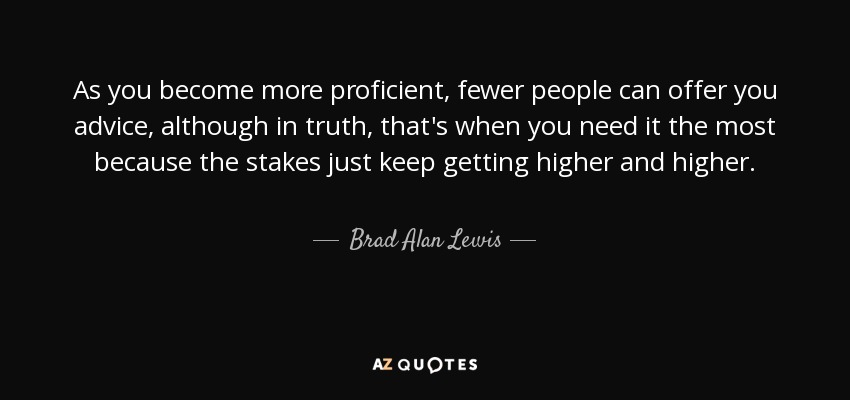 As you become more proficient, fewer people can offer you advice, although in truth, that's when you need it the most because the stakes just keep getting higher and higher. - Brad Alan Lewis