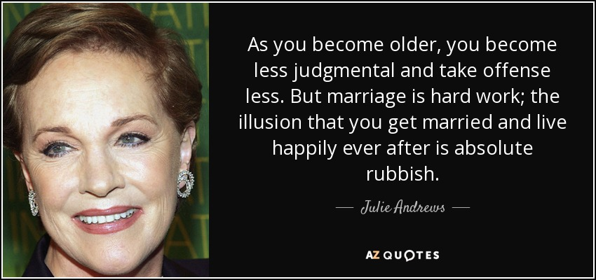 As you become older, you become less judgmental and take offense less. But marriage is hard work; the illusion that you get married and live happily ever after is absolute rubbish. - Julie Andrews