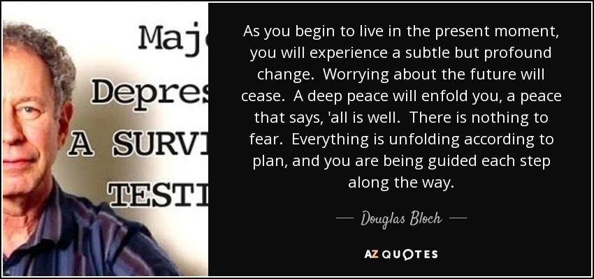 As you begin to live in the present moment, you will experience a subtle but profound change. Worrying about the future will cease. A deep peace will enfold you, a peace that says, 'all is well. There is nothing to fear. Everything is unfolding according to plan, and you are being guided each step along the way. - Douglas Bloch