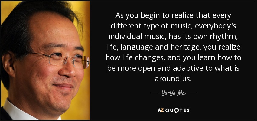 As you begin to realize that every different type of music, everybody's individual music, has its own rhythm, life, language and heritage, you realize how life changes, and you learn how to be more open and adaptive to what is around us. - Yo-Yo Ma