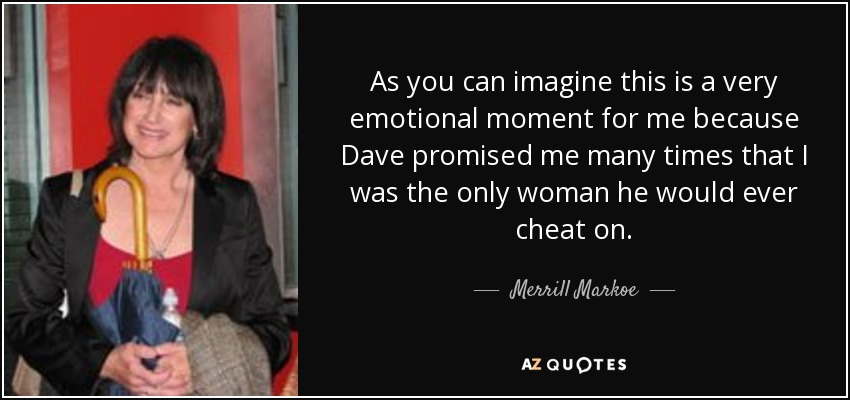 As you can imagine this is a very emotional moment for me because Dave promised me many times that I was the only woman he would ever cheat on. - Merrill Markoe