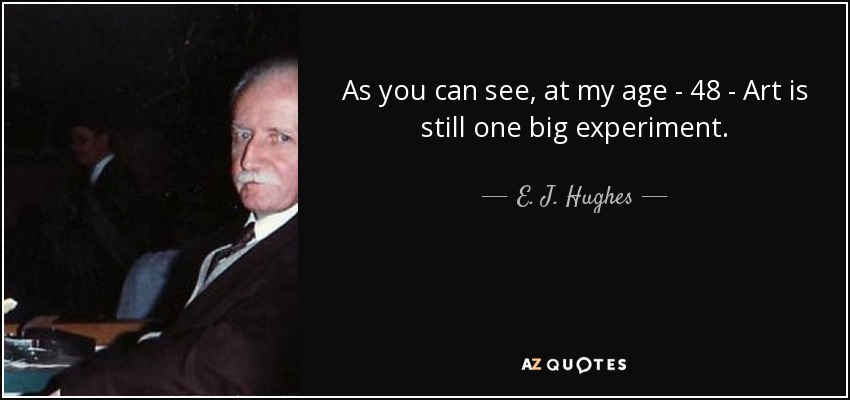 As you can see, at my age - 48 - Art is still one big experiment. - E. J. Hughes