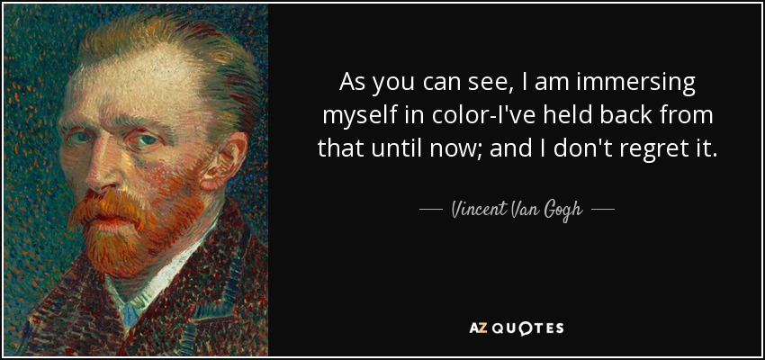 As you can see, I am immersing myself in color-I've held back from that until now; and I don't regret it. - Vincent Van Gogh