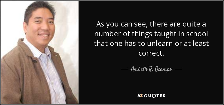 As you can see, there are quite a number of things taught in school that one has to unlearn or at least correct. - Ambeth R. Ocampo