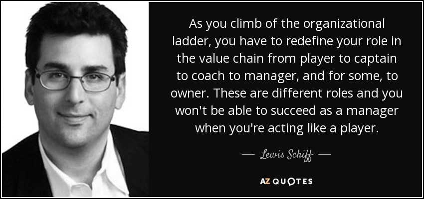As you climb of the organizational ladder, you have to redefine your role in the value chain from player to captain to coach to manager, and for some, to owner. These are different roles and you won't be able to succeed as a manager when you're acting like a player. - Lewis Schiff