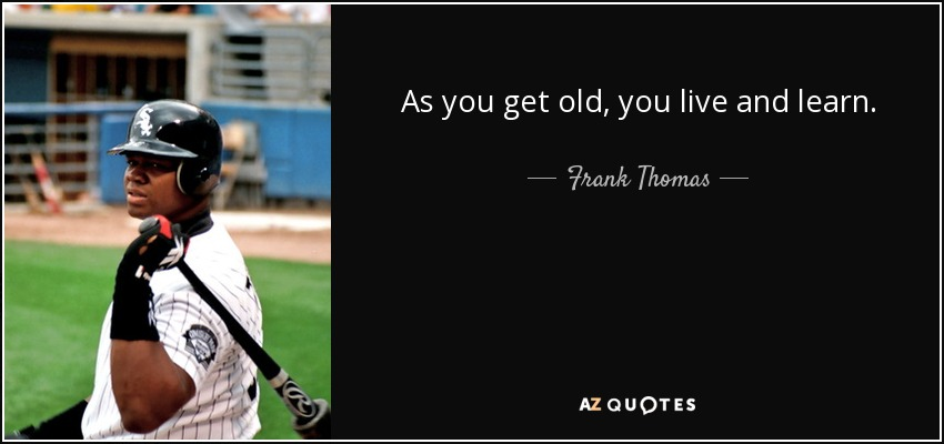 As you get old, you live and learn. - Frank Thomas