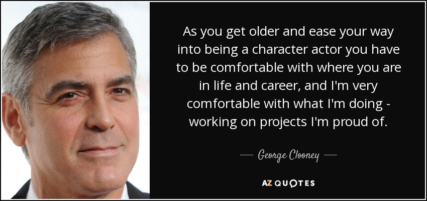 As you get older and ease your way into being a character actor you have to be comfortable with where you are in life and career, and I'm very comfortable with what I'm doing - working on projects I'm proud of. - George Clooney