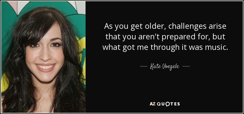 As you get older, challenges arise that you aren't prepared for, but what got me through it was music. - Kate Voegele