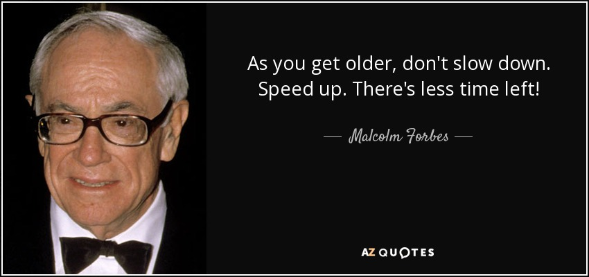As you get older, don't slow down. Speed up. There's less time left! - Malcolm Forbes