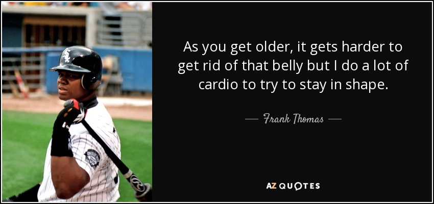 As you get older, it gets harder to get rid of that belly but I do a lot of cardio to try to stay in shape. - Frank Thomas