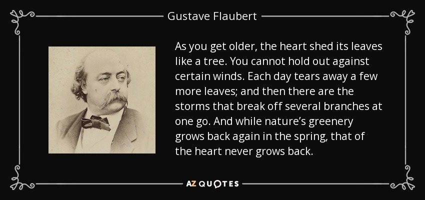 As you get older, the heart shed its leaves like a tree. You cannot hold out against certain winds. Each day tears away a few more leaves; and then there are the storms that break off several branches at one go. And while nature's greenery grows back again in the spring, that of the heart never grows back. - Gustave Flaubert