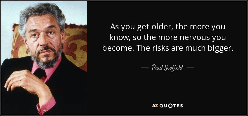 As you get older, the more you know, so the more nervous you become. The risks are much bigger. - Paul Scofield