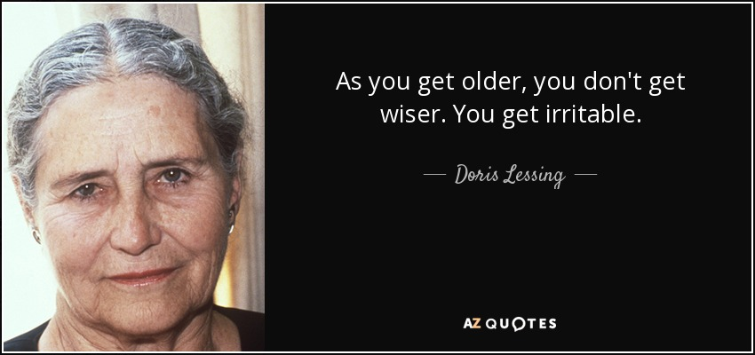 As you get older, you don't get wiser. You get irritable. - Doris Lessing