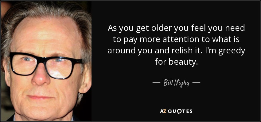 As you get older you feel you need to pay more attention to what is around you and relish it. I'm greedy for beauty. - Bill Nighy
