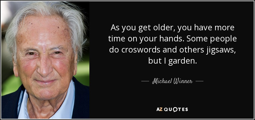 As you get older, you have more time on your hands. Some people do croswords and others jigsaws, but I garden. - Michael Winner