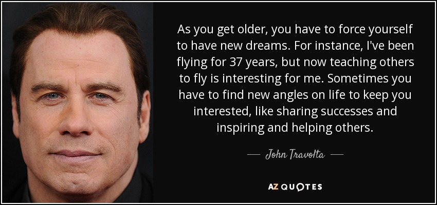 As you get older, you have to force yourself to have new dreams. For instance, I've been flying for 37 years, but now teaching others to fly is interesting for me. Sometimes you have to find new angles on life to keep you interested, like sharing successes and inspiring and helping others. - John Travolta