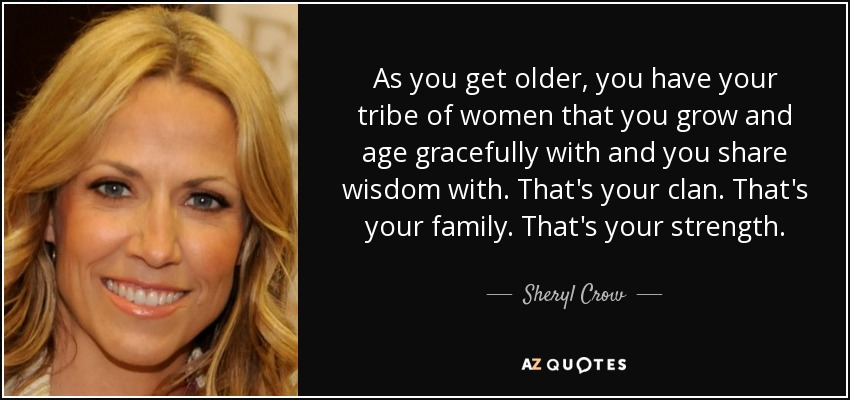 As you get older, you have your tribe of women that you grow and age gracefully with and you share wisdom with. That's your clan. That's your family. That's your strength. - Sheryl Crow