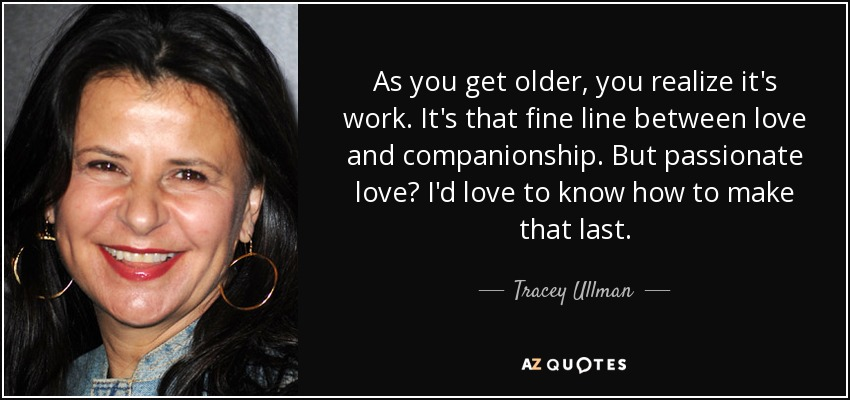 As you get older, you realize it's work. It's that fine line between love and companionship. But passionate love? I'd love to know how to make that last. - Tracey Ullman