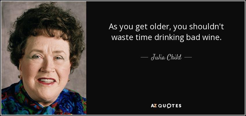 As you get older, you shouldn't waste time drinking bad wine. - Julia Child