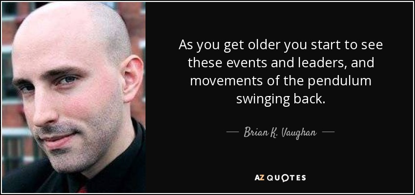As you get older you start to see these events and leaders, and movements of the pendulum swinging back. - Brian K. Vaughan