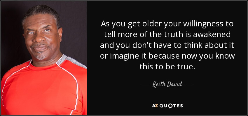 As you get older your willingness to tell more of the truth is awakened and you don't have to think about it or imagine it because now you know this to be true. - Keith David