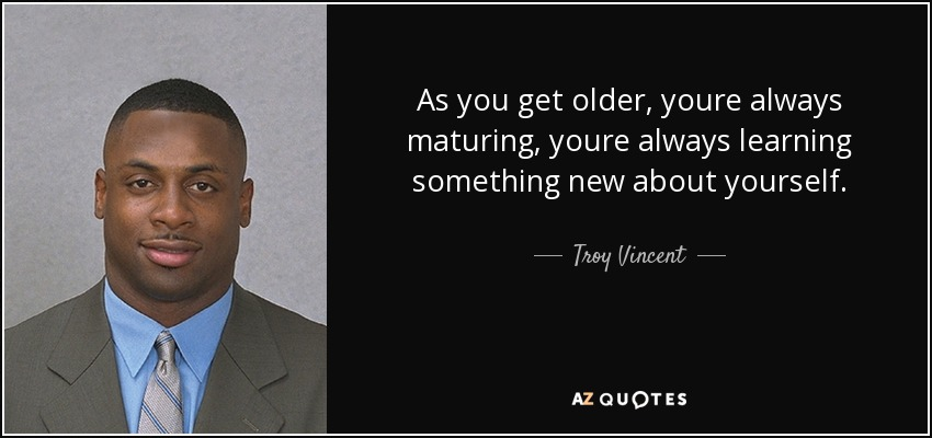 As you get older, youre always maturing, youre always learning something new about yourself. - Troy Vincent