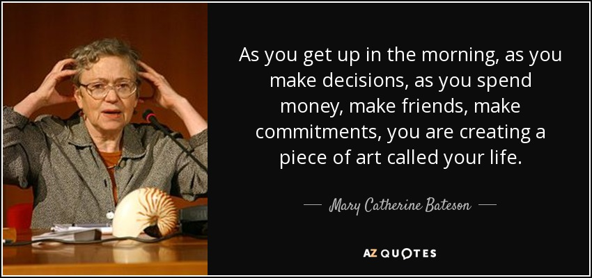As you get up in the morning, as you make decisions, as you spend money, make friends, make commitments, you are creating a piece of art called your life. - Mary Catherine Bateson