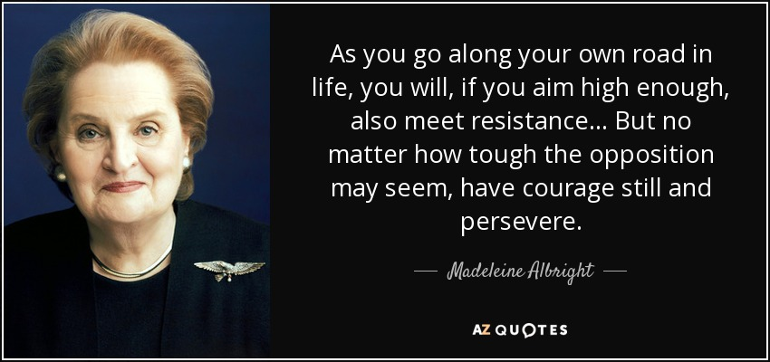 As you go along your own road in life, you will, if you aim high enough, also meet resistance... But no matter how tough the opposition may seem, have courage still and persevere. - Madeleine Albright